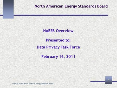 Prepared by the North American Energy Standards Board 1 North American Energy Standards Board NAESB Overview Presented to: Data Privacy Task Force February.