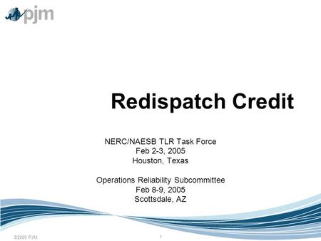 ©2005 PJM 1 Redispatch Credit NERC/NAESB TLR Task Force Feb 2-3, 2005 Houston, Texas Operations Reliability Subcommittee Feb 8-9, 2005 Scottsdale, AZ.