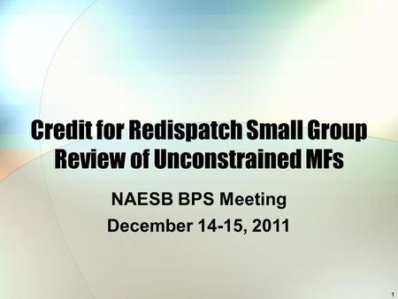 1 Credit for Redispatch Small Group Review of Unconstrained MFs NAESB BPS Meeting December 14-15, 2011.