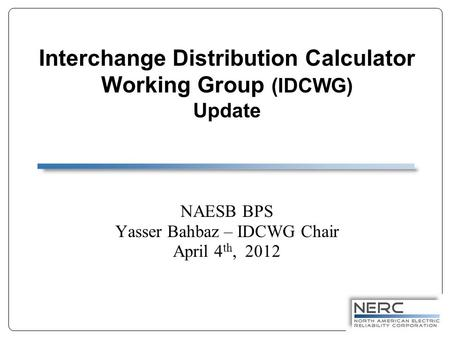 Interchange Distribution Calculator Working Group (IDCWG) Update NAESB BPS Yasser Bahbaz – IDCWG Chair April 4 th, 2012.