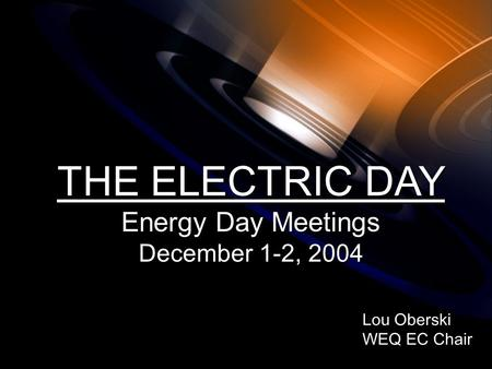 Lou Oberski WEQ EC Chair Lou Oberski WEQ EC Chair THE ELECTRIC DAY Energy Day Meetings December 1-2, 2004 THE ELECTRIC DAY Energy Day Meetings December.