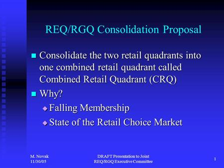 M. Novak 11/30/05 DRAFT Presentation to Joint REQ/RGQ Executive Committee 1 REQ/RGQ Consolidation Proposal Consolidate the two retail quadrants into one.