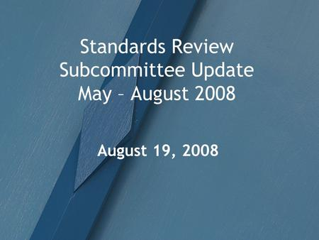 Standards Review Subcommittee Update May – August 2008 August 19, 2008.