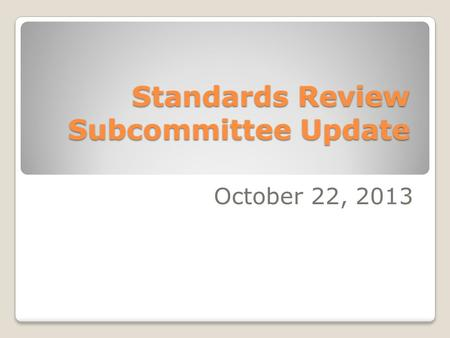 Standards Review Subcommittee Update October 22, 2013.
