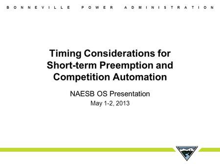 B O N N E V I L L E P O W E R A D M I N I S T R A T I O N Timing Considerations for Short-term Preemption and Competition Automation NAESB OS Presentation.