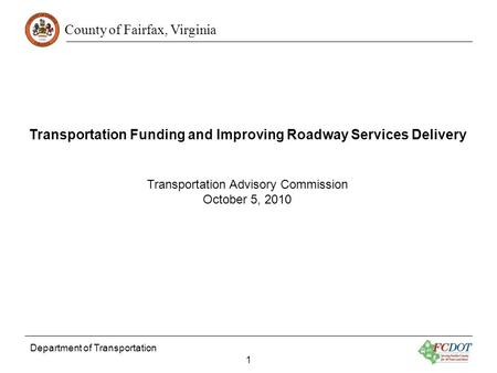 County of Fairfax, Virginia Department of Transportation 1 Transportation Funding and Improving Roadway Services Delivery Transportation Advisory Commission.