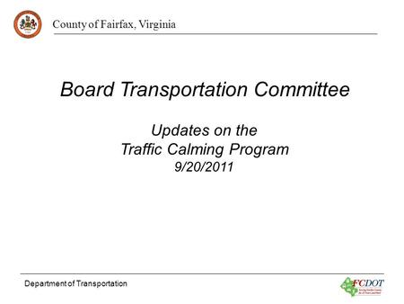County of Fairfax, Virginia Department of Transportation Updates on the Traffic Calming Program 9/20/2011 Board Transportation Committee.