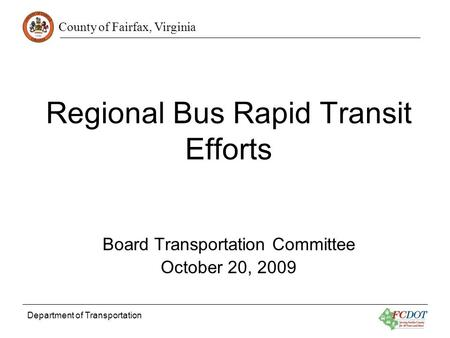 County of Fairfax, Virginia Department of Transportation Regional Bus Rapid Transit Efforts Board Transportation Committee October 20, 2009.