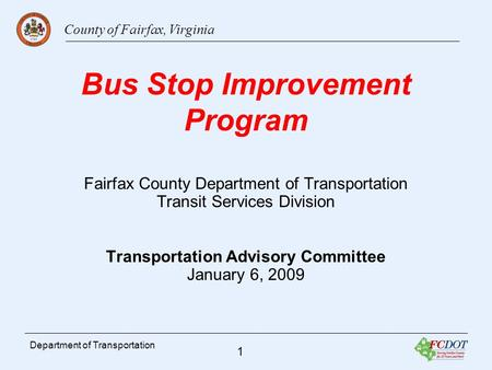 County of Fairfax, Virginia 1 Department of Transportation Bus Stop Improvement Program Fairfax County Department of Transportation Transit Services Division.