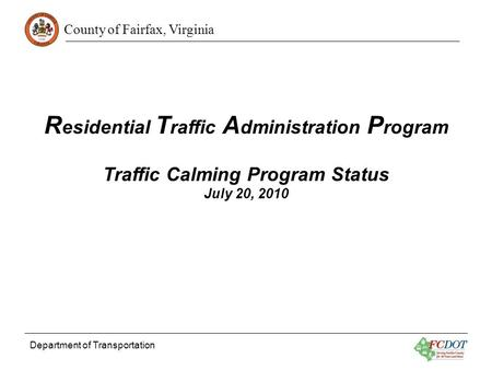 County of Fairfax, Virginia Department of Transportation R esidential T raffic A dministration P rogram Traffic Calming Program Status July 20, 2010.