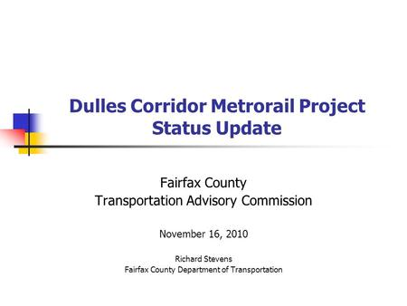 Dulles Corridor Metrorail Project Status Update Fairfax County Transportation Advisory Commission November 16, 2010 Richard Stevens Fairfax County Department.