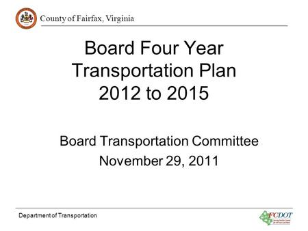 County of Fairfax, Virginia Department of Transportation Board Four Year Transportation Plan 2012 to 2015 Board Transportation Committee November 29, 2011.