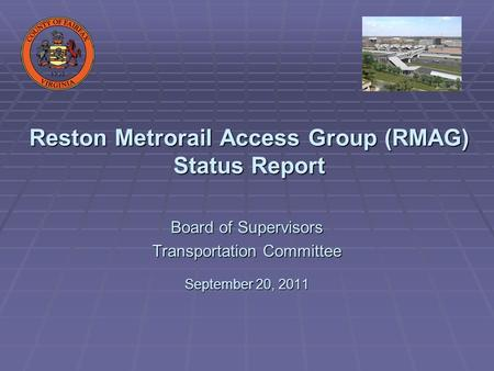 Reston Metrorail Access Group (RMAG) Status Report Board of Supervisors Transportation Committee September 20, 2011.