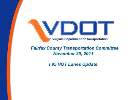 Fairfax County Transportation Committee November 29, 2011 Fairfax County Transportation Committee November 29, 2011 I 95 HOT Lanes Update.