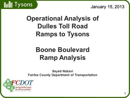 Tysons January 15, 2013 1 Operational Analysis of Dulles Toll Road Ramps to Tysons Boone Boulevard Ramp Analysis Seyed Nabavi Fairfax County Department.