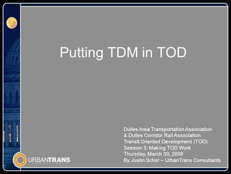 Putting TDM in TOD Dulles Area Transportation Association & Dulles Corridor Rail Association Transit Oriented Development (TOD) Session 3: Making TOD Work.