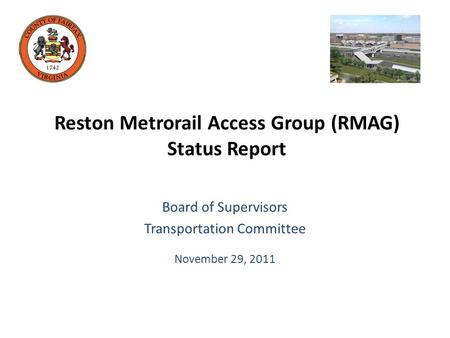 Reston Metrorail Access Group (RMAG) Status Report Board of Supervisors Transportation Committee November 29, 2011.