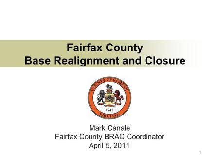 1 Fairfax County Base Realignment and Closure Mark Canale Fairfax County BRAC Coordinator April 5, 2011.