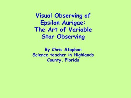 Visual Observing of Epsilon Aurigae: The Art of Variable Star Observing By Chris Stephan Science teacher in Highlands County, Florida.