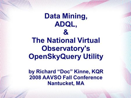 Data Mining, ADQL, & The National Virtual Observatory's OpenSkyQuery Utility by Richard Doc Kinne, KQR 2008 AAVSO Fall Conference Nantucket, MA.