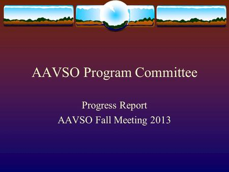 AAVSO Program Committee Progress Report AAVSO Fall Meeting 2013.