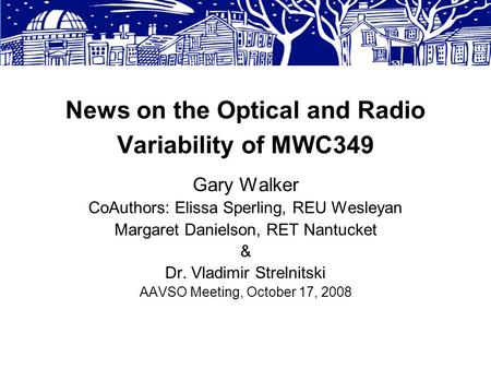 News on the Optical and Radio Variability of MWC349 Gary Walker CoAuthors: Elissa Sperling, REU Wesleyan Margaret Danielson, RET Nantucket & Dr. Vladimir.