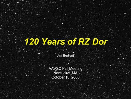 120 Years of RZ Dor AAVSO Fall Meeting Nantucket, MA October 18, 2008 Jim Bedient.