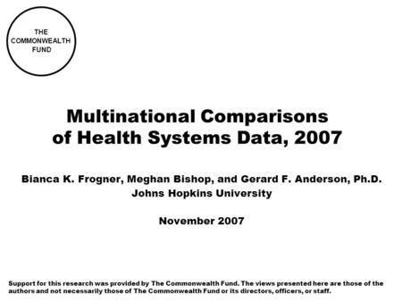 Multinational Comparisons of Health Systems Data, 2007 Bianca K. Frogner, Meghan Bishop, and Gerard F. Anderson, Ph.D. Johns Hopkins University November.