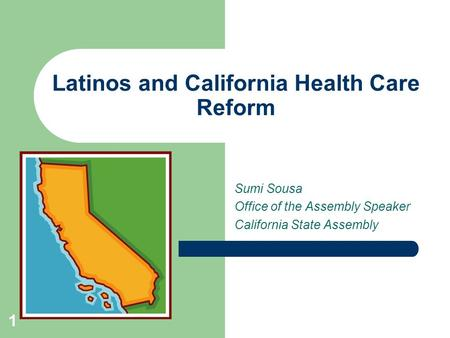 1 Latinos and California Health Care Reform Sumi Sousa Office of the Assembly Speaker California State Assembly.