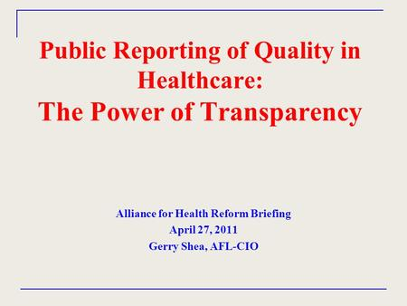 Public Reporting of Quality in Healthcare: The Power of Transparency Alliance for Health Reform Briefing April 27, 2011 Gerry Shea, AFL-CIO.
