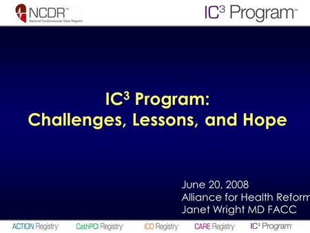 June 20, 2008 Alliance for Health Reform Janet Wright MD FACC IC 3 Program: Challenges, Lessons, and Hope.