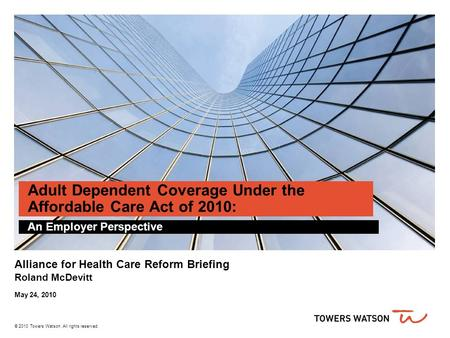 © 2010 Towers Watson. All rights reserved. Adult Dependent Coverage Under the Affordable Care Act of 2010: An Employer Perspective Alliance for Health.