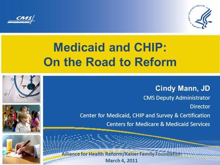Medicaid and CHIP: On the Road to Reform Cindy Mann, JD CMS Deputy Administrator Director Center for Medicaid, CHIP and Survey & Certification Centers.