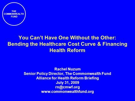 THE COMMONWEALTH FUND You Cant Have One Without the Other: Bending the Healthcare Cost Curve & Financing Health Reform Rachel Nuzum Senior Policy Director,