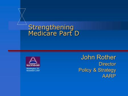 Strengthening Medicare Part D John Rother Director Policy & Strategy AARP Washington, DC November 5, 2007.
