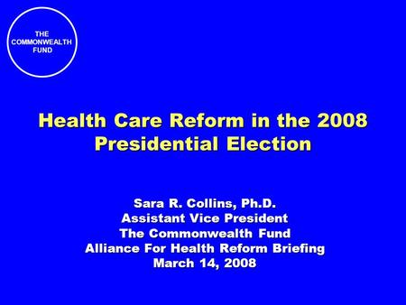 THE COMMONWEALTH FUND Health Care Reform in the 2008 Presidential Election Sara R. Collins, Ph.D. Assistant Vice President The Commonwealth Fund Alliance.
