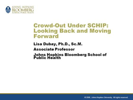 Crowd-Out Under SCHIP: Looking Back and Moving Forward Lisa Dubay, Ph.D., Sc.M. Associate Professor Johns Hopkins Bloomberg School of Public Health © 2006,