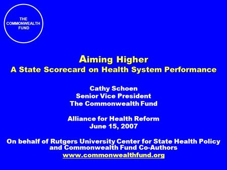 THE COMMONWEALTH FUND A iming Higher A State Scorecard on Health System Performance Cathy Schoen Senior Vice President The Commonwealth Fund Alliance for.