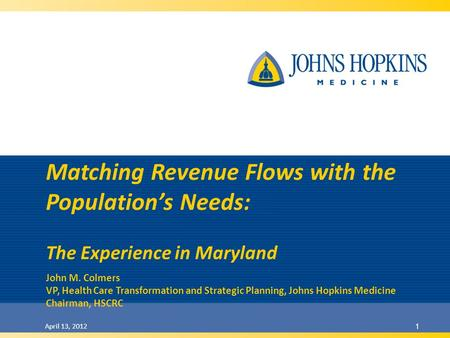 April 13, 2012 1 Matching Revenue Flows with the Populations Needs: The Experience in Maryland John M. Colmers VP, Health Care Transformation and Strategic.