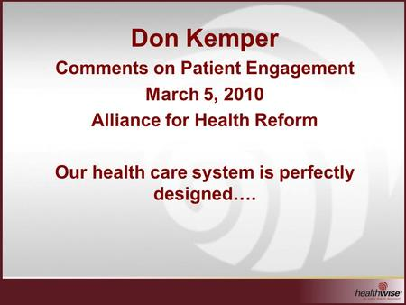 Don Kemper Comments on Patient Engagement March 5, 2010 Alliance for Health Reform Our health care system is perfectly designed….