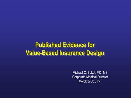 Published Evidence for Value-Based Insurance Design Michael C. Sokol, MD, MS Corporate Medical Director Merck & Co., Inc.