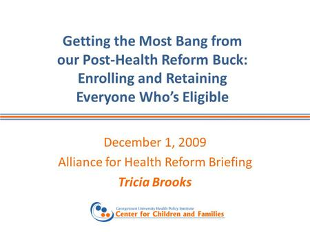 Getting the Most Bang from our Post-Health Reform Buck: Enrolling and Retaining Everyone Whos Eligible December 1, 2009 Alliance for Health Reform Briefing.