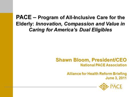 PACE – Program of All-Inclusive Care for the Elderly: Innovation, Compassion and Value in Caring for Americas Dual Eligibles Shawn Bloom, President/CEO.
