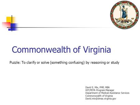 Commonwealth of Virginia Puzzle: To clarify or solve (something confusing) by reasoning or study David E. Mix, PMP, MBA HIT/MITA Program Manager Department.