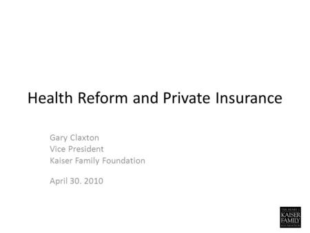 Health Reform and Private Insurance Gary Claxton Vice President Kaiser Family Foundation April 30. 2010.