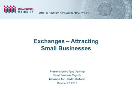 Exchanges – Attracting Small Businesses Presentation by Terry Gardiner Small Business Majority Alliance for Health Reform October 22, 2010.