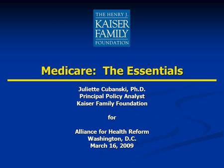 Medicare: The Essentials Juliette Cubanski, Ph.D. Principal Policy Analyst Kaiser Family Foundation for Alliance for Health Reform Washington, D.C. March.