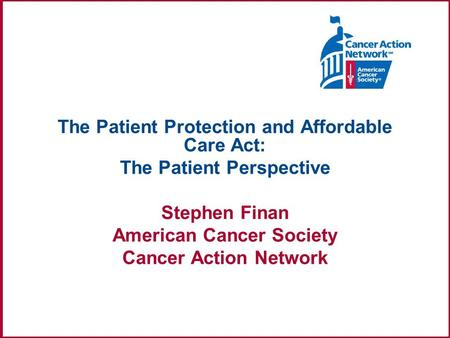 The Patient Protection and Affordable Care Act: The Patient Perspective Stephen Finan American Cancer Society Cancer Action Network.