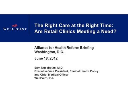 The Right Care at the Right Time: Are Retail Clinics Meeting a Need? Alliance for Health Reform Briefing Washington, D.C. June 18, 2012 Sam Nussbaum, M.D.