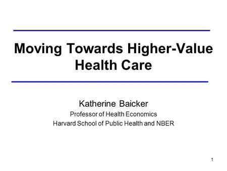 1 Moving Towards Higher-Value Health Care Katherine Baicker Professor of Health Economics Harvard School of Public Health and NBER.